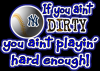 If you aint Dirty you aint playing hard enough