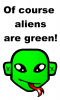 of course aliens r green! duh! lol